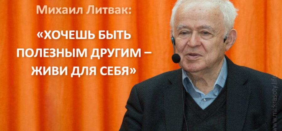 Михаил Литвак: «Хочешь быть полезным другим — живи для себя»