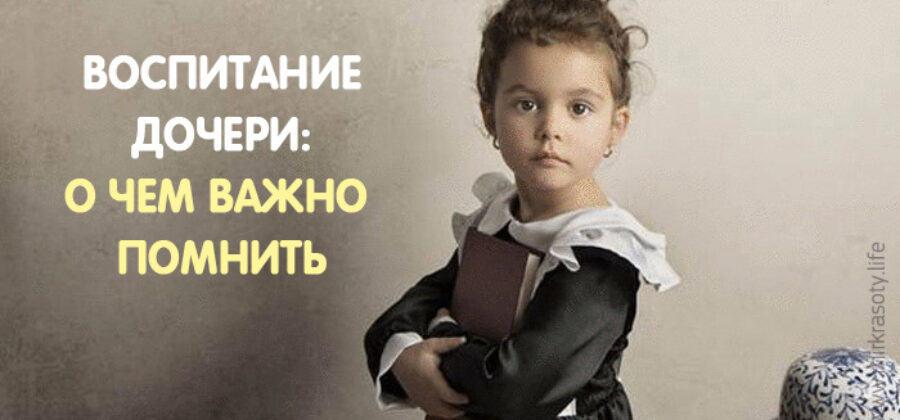 Воспитание дочери — вот, о чем важно помнить!